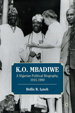 K. O. Mbadiwe: A Nigerian Political Biography, 1915-1990 Hollis R. Lynch