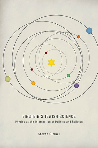 Einsteins Jewish Science: Physics at the Intersection of Politics and Religion Steven Gimbel