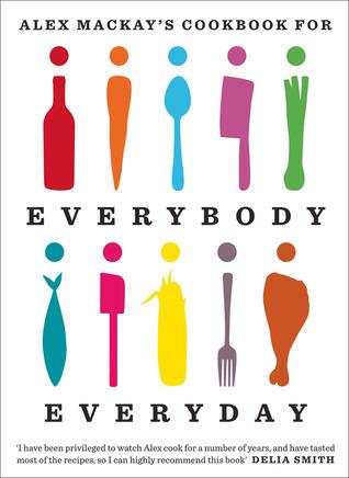 Alex Mackays Cookbook for Everybody Everyday Alex Mackay