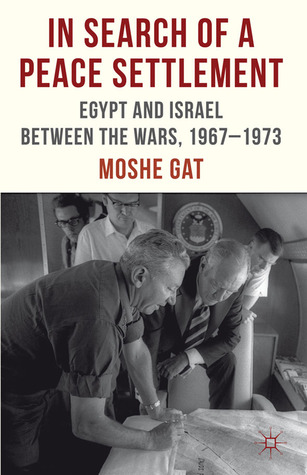 In Search of a Peace Settlement: Egypt and Israel Between the Wars, 1967-1973 Moshe Gat
