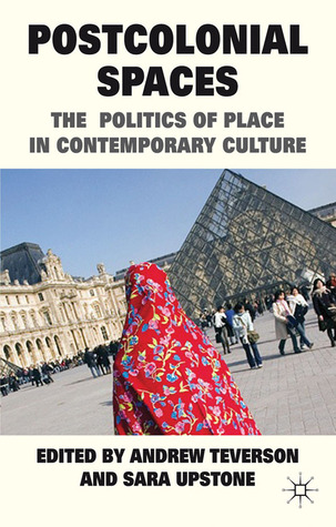 Postcolonial Spaces: The Politics of Place in Contemporary Culture  by  Andrew Teverson