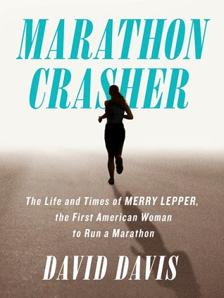 Marathon Crasher: The Life and Times of Merry Lepper, the First American Woman to Run a Marathon David Davis