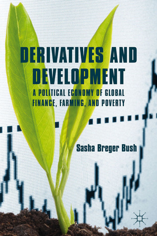 Derivatives and Development: A Political Economy of Global Finance, Farming, and Poverty Sasha Breger Bush