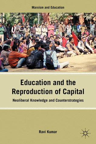 Education and the Reproduction of Capital: Neoliberal Knowledge and Counterstrategies  by  Ravi Kumar