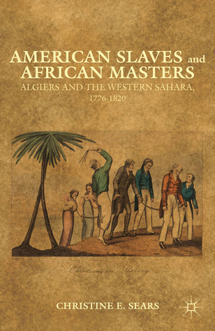 American Slaves and African Masters: Algiers and the Western Sahara, 1776-1820  by  Christine E. Sears
