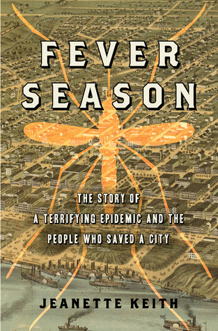 Fever Season: The Epidemic of 1878 That Almost Destroyed Memphis, and the People who Saved It  by  Jeanette Keith