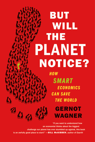 But Will the Planet Notice?: How Smart Economics Can Save the World  by  Gernot Wagner