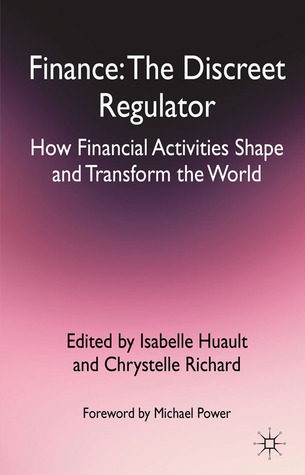 Finance: The Discreet Regulator: How Financial Activities Shape and Transform the World Isabelle Huault