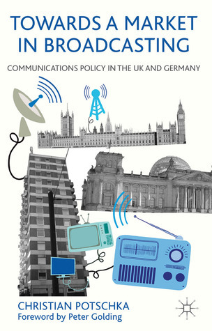 Towards a Market in Broadcasting: Communications Policy in the UK and Germany Christian Potschka