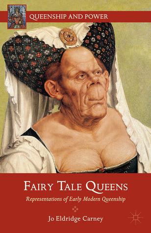 Fairy Tale Queens: Representations of Early Modern Queenship  by  Jo Eldridge Carney