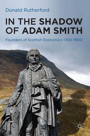 In the Shadow of Adam Smith: Founders of Scottish economics 1700-1900  by  Donald Rutherford