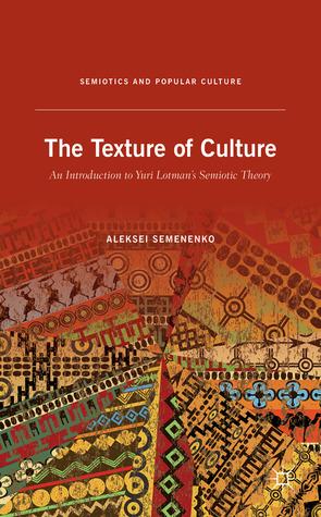 The Texture of Culture: An Introduction to Yuri Lotmans Semiotic Theory Aleksei Semenenko