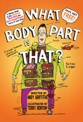 What Body Part Is That?: A Wacky Guide to the Funniest, Weirdest, and Most Disgustingest Parts of Your Body  by  Andy Griffiths