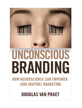 Unconscious Branding: How Neuroscience Can Empower (and Inspire) Marketing Douglas Van Praet