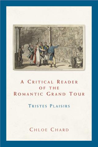 A Critical Reader of the Romantic Grand Tour: Tristes Plaisirs  by  Chloe Chard