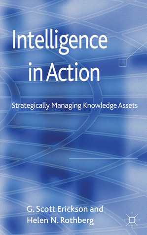 Intelligence in Action: Strategically Managing Knowledge Assets  by  G. Scott Erickson