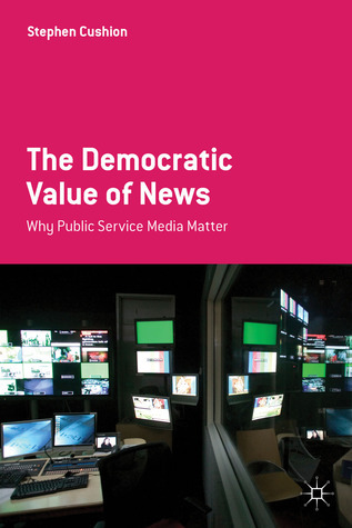 The Democratic Value of News: Why Public Service Media Matter  by  Stephen Cushion
