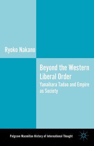 Beyond the Western Liberal Order: Yanaihara Tadao and Empire as Society  by  Ryoko Nakano
