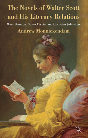 The Novels of Walter Scott and his Literary Relations: Mary Brunton, Susan Ferrier and Christian Johnstone Andrew Monnickendam