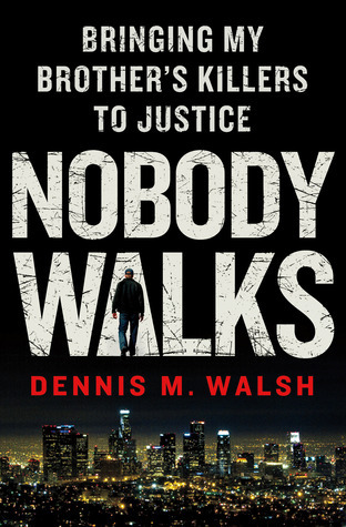 Nobody Walks: Bringing My Brothers Killers to Justice Dennis M. Walsh