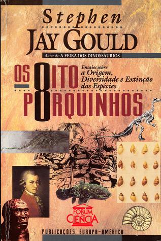 Os Oito Porquinhos: Ensaios Sobre a Origem, Diversidade e Extinção das Espécies Stephen Jay Gould