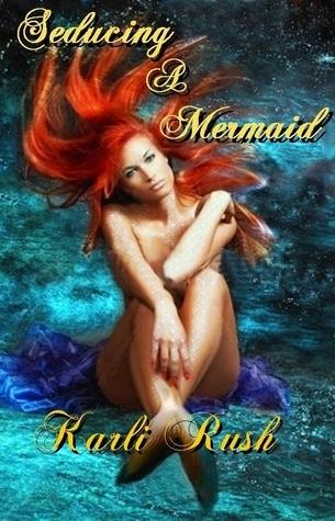 Seducing a Mermaid  by  Karli Rush