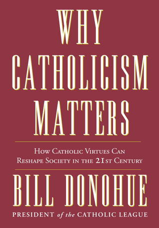 Why Catholicism Matters: How Catholic Virtues Can Reshape Society in the Twenty-First Century Bill Donohue