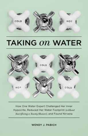Taking on Water: How One Water Expert Challenged Her Inner Hypocrite, Reduced Her Water Footprint (Without Sacrificing a Toasty Shower), and Found Nirvana Wendy J. Pabich