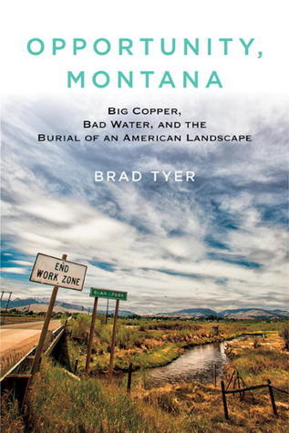 Opportunity, Montana: Big Copper, Bad Water, and the Burial of an American Landscape Brad Tyer