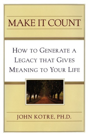 Make It Count: How to Generate a Legacy That Gives Meaning to You  by  John N. Kotre