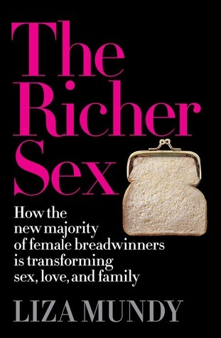 The Richer Sex: How the New Majority of Female Breadwinners Is Transforming Sex, Love and Family  by  Liza Mundy