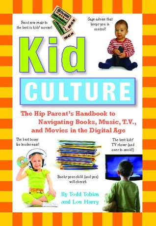 Kid Culture: The Hip Parents Handbook to Navigating Books, Music, T.V. and Movies in the Digital Age  by  Todd Tobias