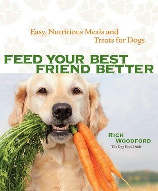 Feed Your Best Friend Better: Easy, Nutritious Meals and Treats for Dogs Rick Woodford