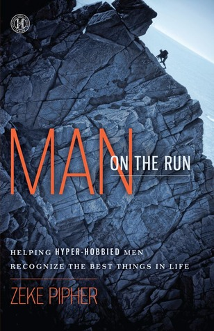 Man on the Run: Helping Hyper-Hobbied Men Recognize the Best Things in Life  by  Zeke Pipher