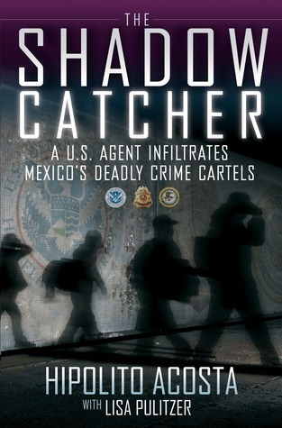 The Shadow Catcher: A U.S. Agent Infiltrates Mexicos Deadly Crime Cartels  by  Hipolito Acosta
