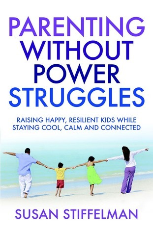 Parenting Without Power Struggles: Raising Joyful, Resilient Kids While Staying Cool, Calm and Collected.  by  Susan Stiffelman by Susan Stiffelman