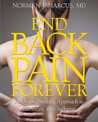 End Back Pain Forever: A Groundbreaking Approach to Eliminate Your Suffering Norman J. Marcus