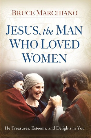 Jesus, the Man Who Loved Women: He Treasures, Esteems, and Delights in You Bruce Marchiano
