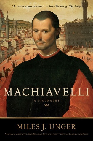 Machiavelli: A Biography  by  Miles J. Unger