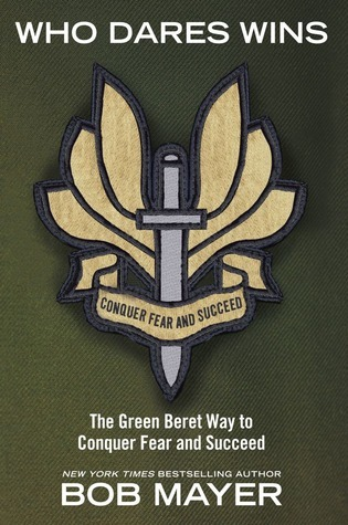 Who Dares Wins: The Green Beret Way for You to Conquer Fear and Su Bob Mayer