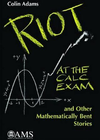 Riot at the Calc Exam and Other Mathematically Bent Stories Colin Conrad Adams
