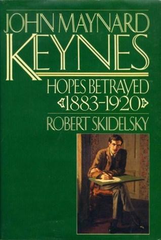 John Maynard Keynes, Vol. 1: Hopes Betrayed, 1883-1920 Robert Skidelsky