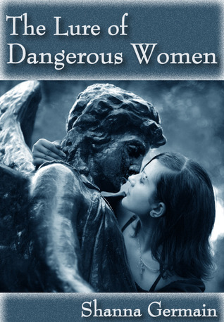 The Lure of Dangerous Women  by  Shanna Germain