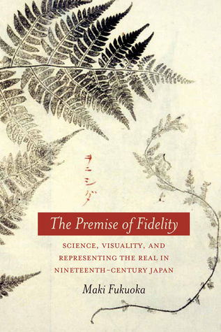 The Premise of Fidelity: Science, Visuality, and Representing the Real in Nineteenth-Century Japan  by  Maki Fukuoka