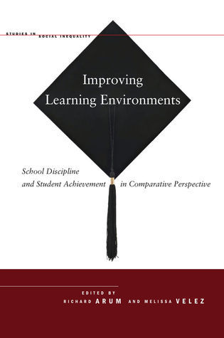 Improving Learning Environments: School Discipline and Student Achievement in Comparative Perspective Richard Arum