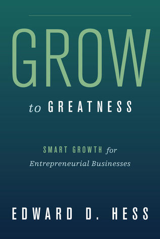 Grow to Greatness: Smart Growth for Entrepreneurial Businesses  by  Edward D. Hess