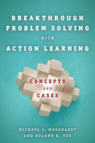 Breakthrough Problem Solving with Action Learning: Concepts and Cases  by  Michael J. Marquardt