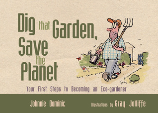Dig that Garden, Save the Planet: Your First Steps to Becoming an Eco-Gardener Johnnie Dominic