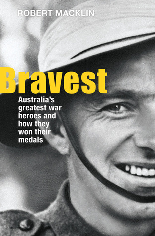 Bravest: Australias Greatest War Heroes and How They Won Their Medals  by  Robert Macklin