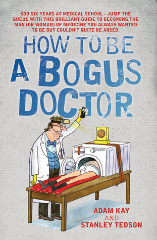 How to Be a Bogus Doctor. Adam Kay and Stanley Tedson  by  Adam Kay